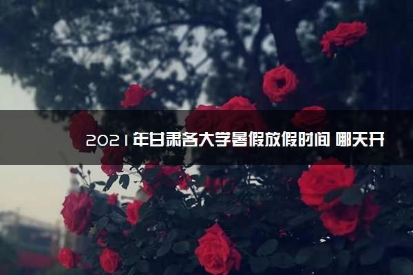 2021年甘肃各大学暑假放假时间 哪天开学