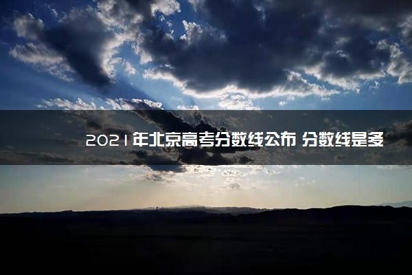 2021年北京高考分数线公布 分数线是多少