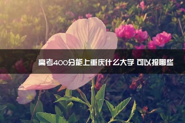 高考400分能上重庆什么大学 可以报哪些学校
