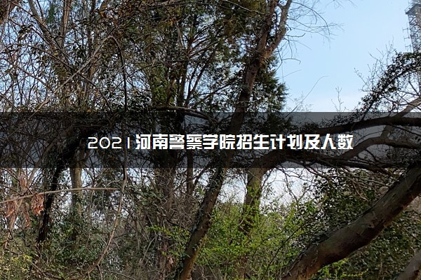 2021河南警察学院招生计划及人数