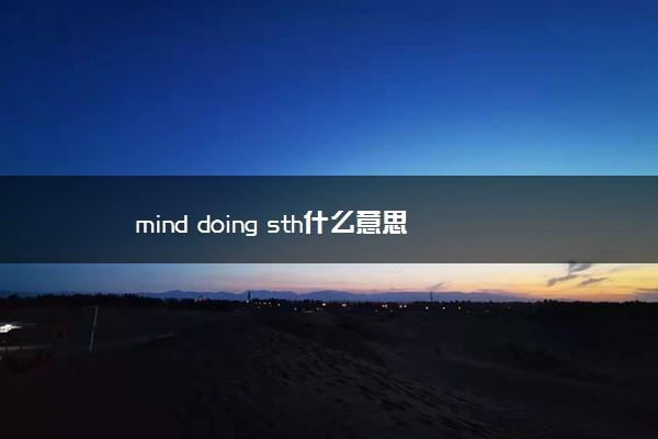 mind doing sth什么意思