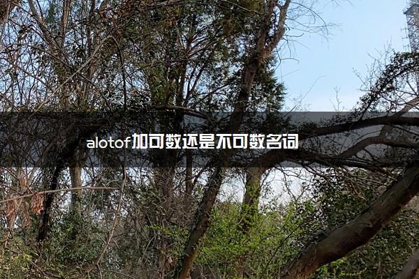 alotof加可数还是不可数名词