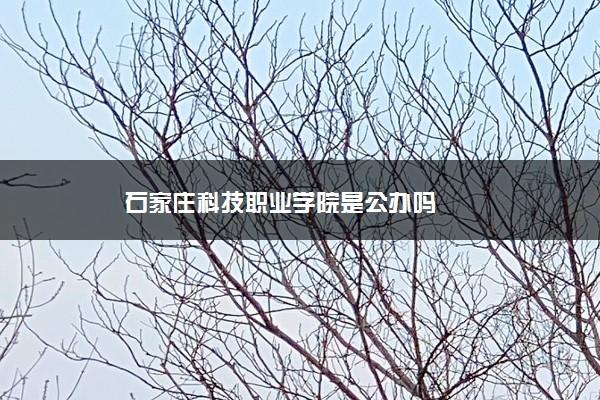 石家庄科技职业学院是公办吗