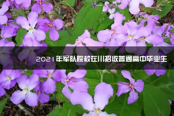 2021年军队院校在川招收普通高中毕业生计划