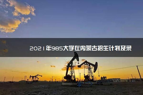 2021年985大学在内蒙古招生计划及录取分数线