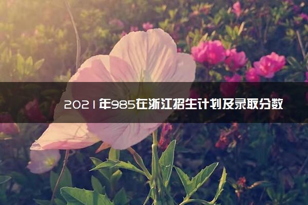 2021年985在浙江招生计划及录取分数线