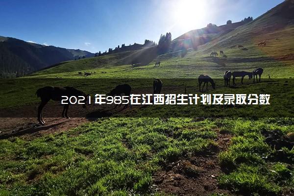2021年985在江西招生计划及录取分数线