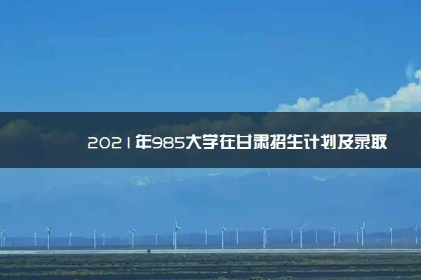 2021年985大学在甘肃招生计划及录取分数线
