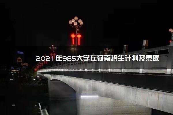 2021年985大学在河南招生计划及录取分数线