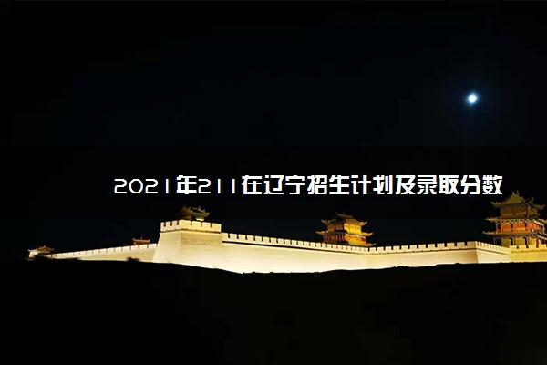 2021年211在辽宁招生计划及录取分数线