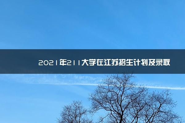 2021年211大学在江苏招生计划及录取分数线