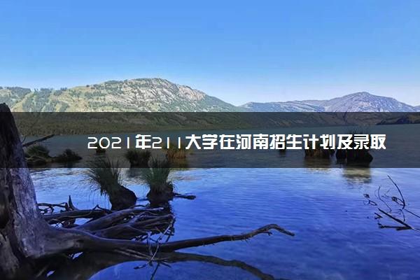 2021年211大学在河南招生计划及录取分数线
