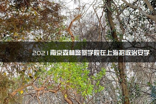 2021南京森林警察学院在上海招收治安学专业招生计划及人数