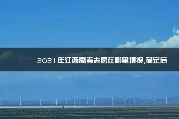 2021年江西高考志愿在哪里填报,确定后还能修改吗