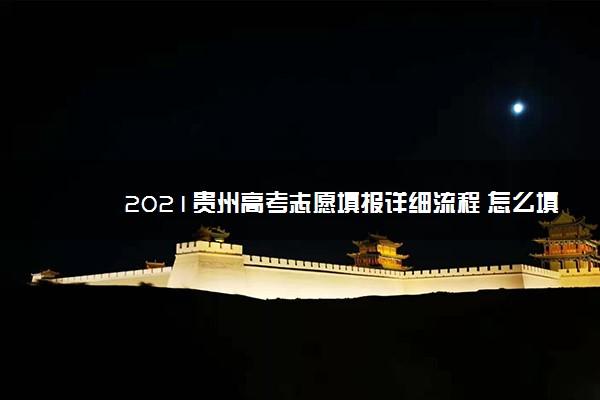 2021贵州高考志愿填报详细流程 怎么填报