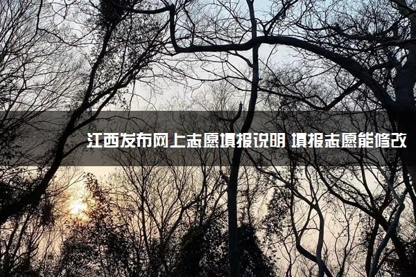 江西发布网上志愿填报说明 填报志愿能修改几次
