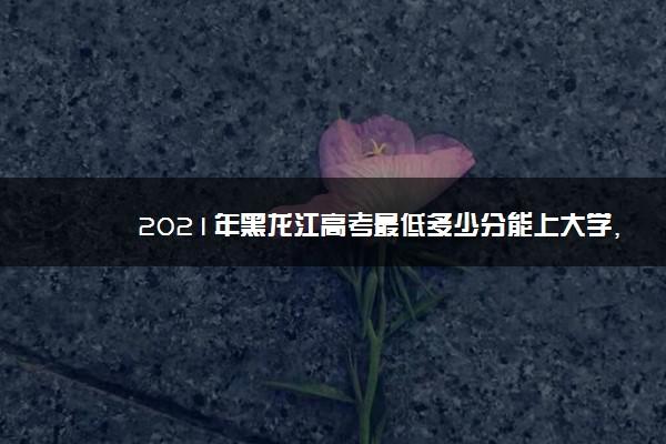2021年黑龙江高考最低多少分能上大学,黑龙江考大学分数线多少