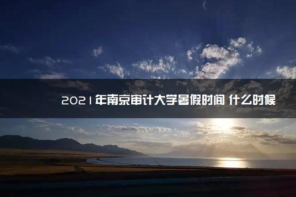 2021年南京审计大学暑假时间 什么时候放暑假