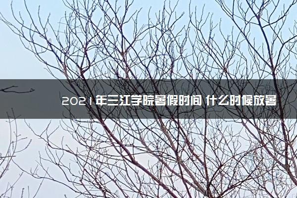 2021年三江学院暑假时间 什么时候放暑假