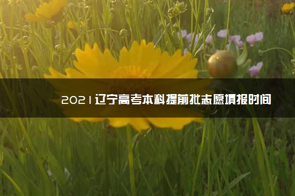 2021辽宁高考本科提前批志愿填报时间 什么时候填志愿