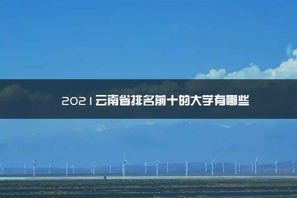 2021云南省排名前十的大学有哪些