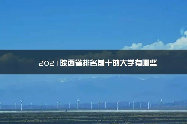 2021陕西省排名前十的大学有哪些