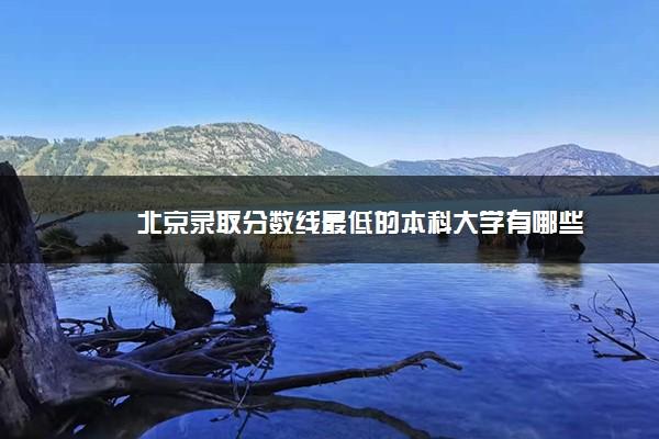 北京录取分数线最低的本科大学有哪些