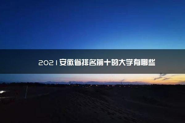 2021安徽省排名前十的大学有哪些