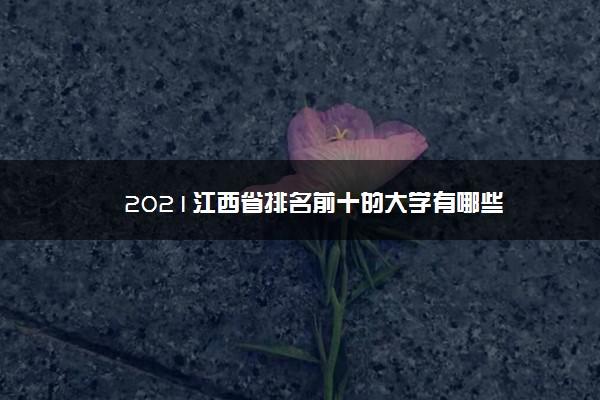 2021江西省排名前十的大学有哪些