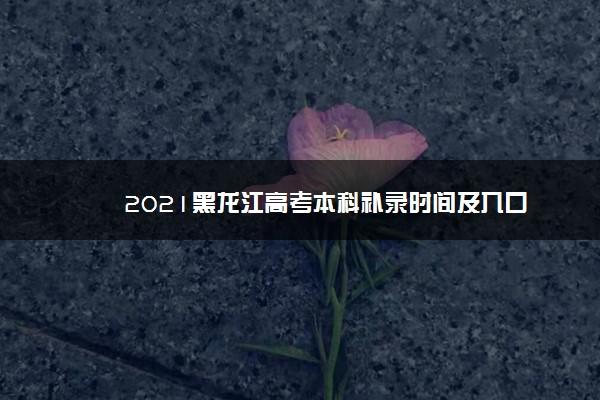 2021黑龙江高考本科补录时间及入口