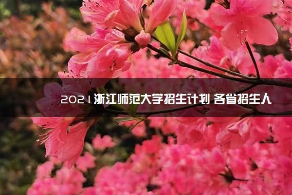 2021浙江师范大学招生计划 各省招生人数是多少