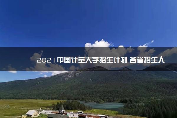 2021中国计量大学招生计划 各省招生人数是多少