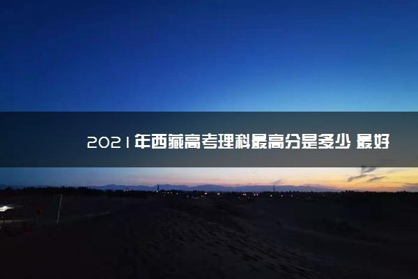 2021年西藏高考理科最高分是多少 最好成绩是多少分