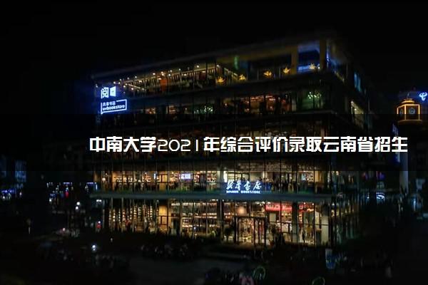 中南大学2021年综合评价录取云南省招生计划及人数