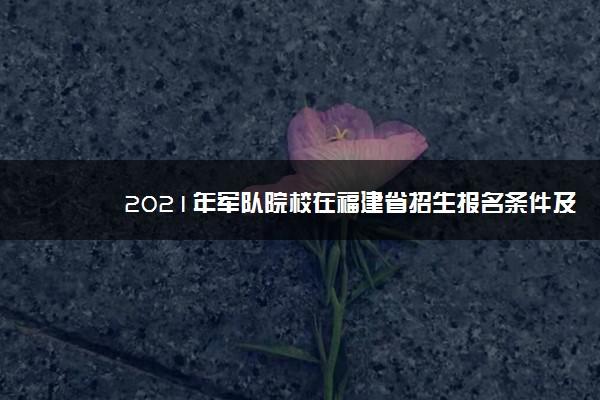 2021年军队院校在福建省招生报名条件及考生须知