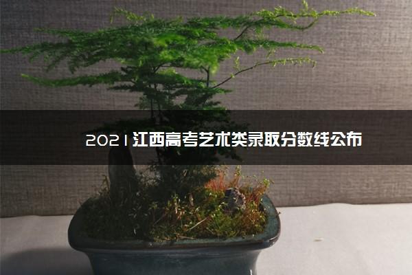 2021江西高考艺术类录取分数线公布
