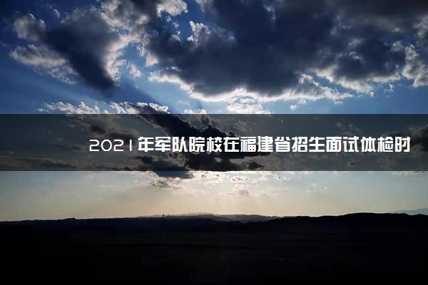 2021年军队院校在福建省招生面试体检时间及方法