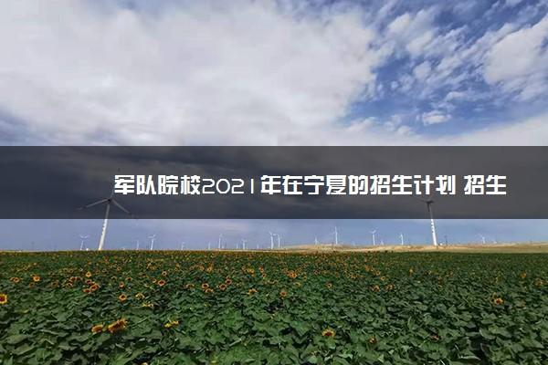 军队院校2021年在宁夏的招生计划 招生人数是多少
