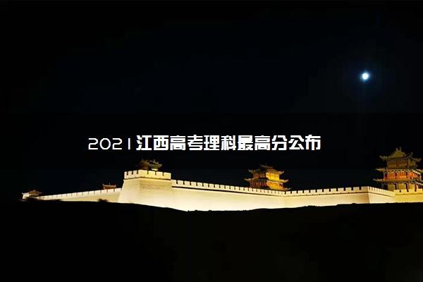 2021江西高考理科最高分公布
