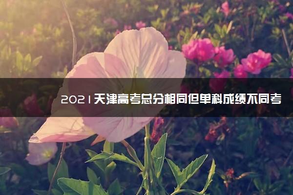 2021天津高考总分相同但单科成绩不同考生的投档规则