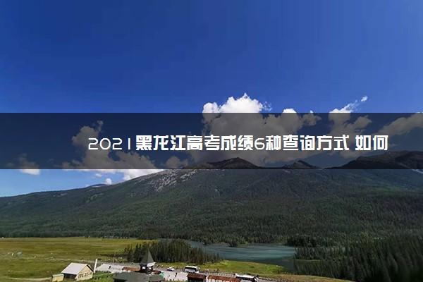 2021黑龙江高考成绩6种查询方式 如何查询高考成绩