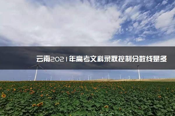 云南2021年高考文科录取控制分数线是多少