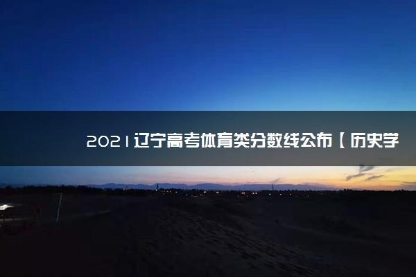 2021辽宁高考体育类分数线公布【历史学科类】