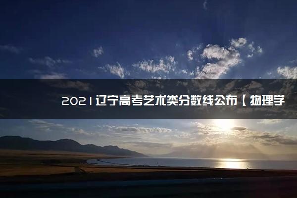 2021辽宁高考艺术类分数线公布【物理学科类】