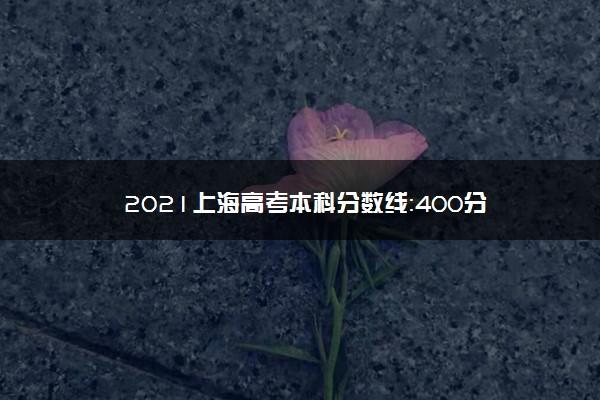 2021上海高考本科分数线:400分