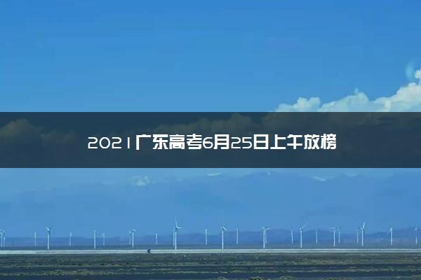 2021广东高考6月25日上午放榜