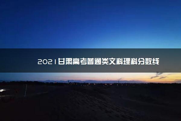 2021甘肃高考普通类文科理科分数线