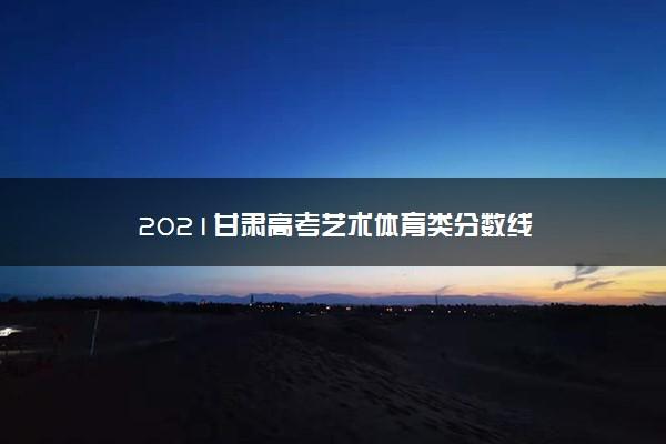 2021甘肃高考艺术体育类分数线