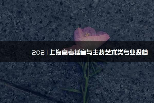 2021上海高考播音与主持艺术类专业投档成绩一分一段表