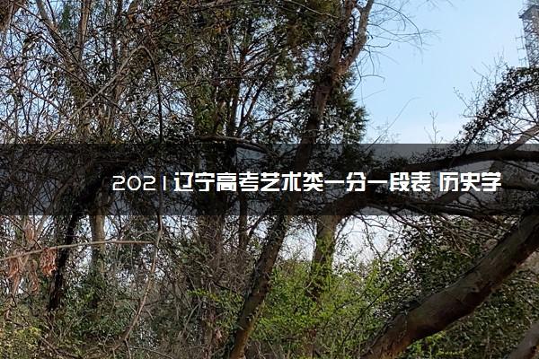 2021辽宁高考艺术类一分一段表 历史学科类成绩排名